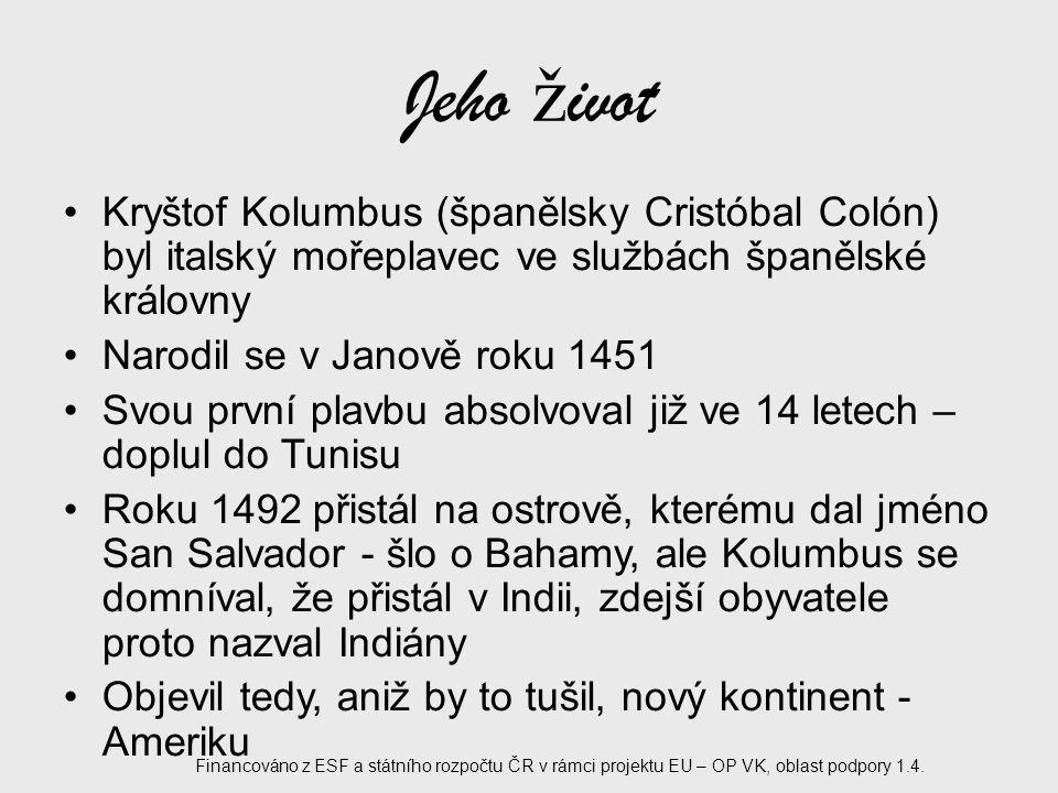 Jeho ž ivot Při svých plavbách dospěl k názoru, že je země kulatá Zemřel roku 1506 Jeho ostatky byly nespočetněkrát přemisťovány, dnes jsou uloženy v sevillské katedrále ve Španělsku Financováno z ESF a státního rozpočtu ČR v rámci projektu EU – OP VK, oblast podpory 1.4.