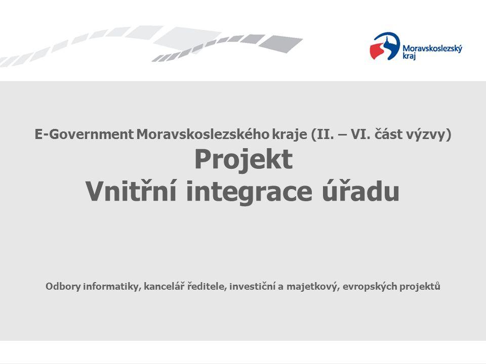 E-Government Moravskoslezského kraje (II. – VI. část výzvy) Projekt Vnitřní integrace úřadu Odbory informatiky, kancelář ředitele, investiční a majetk