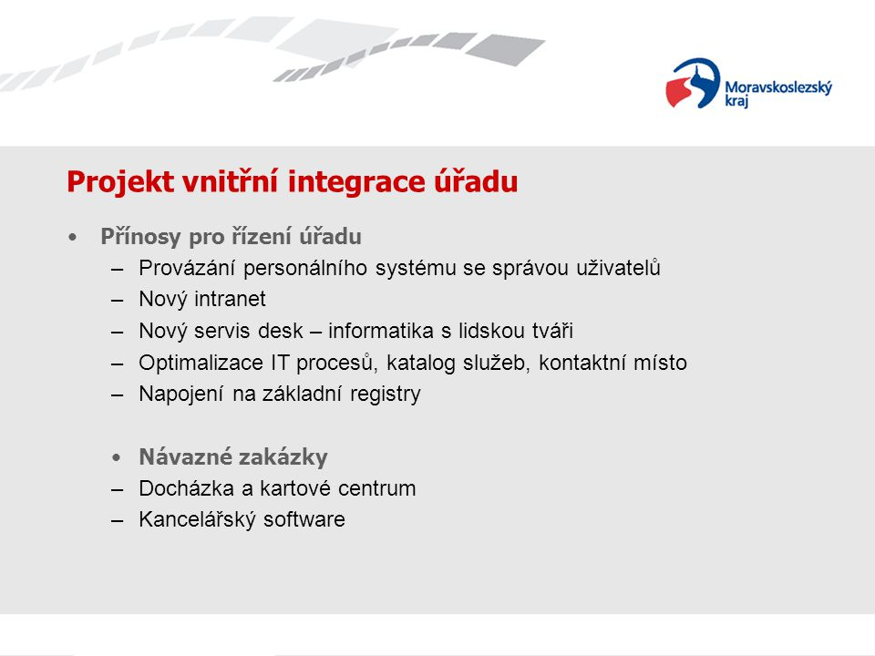 Projekt vnitřní integrace úřadu Přínosy pro řízení úřadu –Provázání personálního systému se správou uživatelů –Nový intranet –Nový servis desk – infor