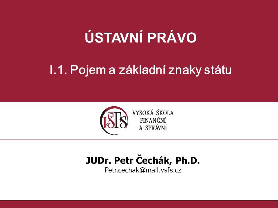 ÚSTAVNÍ PRÁVO I.1. Pojem a základní znaky státu JUDr. Petr Čechák, Ph.D. Petr.cechak@mail.vsfs.cz