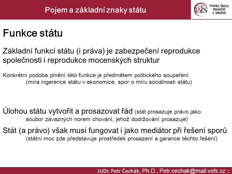 JUDr. Petr Čechák, Ph.D., Petr.cechak@mail.vsfs.cz :: Pojem a základní znaky státu Funkce státu Základní funkcí státu (i práva) je zabezpečení reprodu