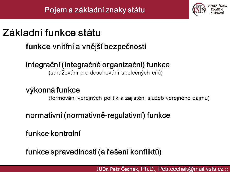 JUDr. Petr Čechák, Ph.D., Petr.cechak@mail.vsfs.cz :: Pojem a základní znaky státu Základní funkce státu funkce vnitřní a vnější bezpečnost i integrač