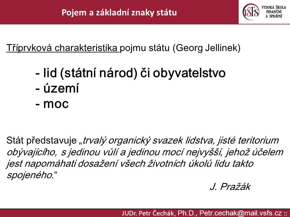 JUDr. Petr Čechák, Ph.D., Petr.cechak@mail.vsfs.cz :: Pojem a základní znaky státu Tříprvková charakteristika pojmu státu (Georg Jellinek) - lid (stát