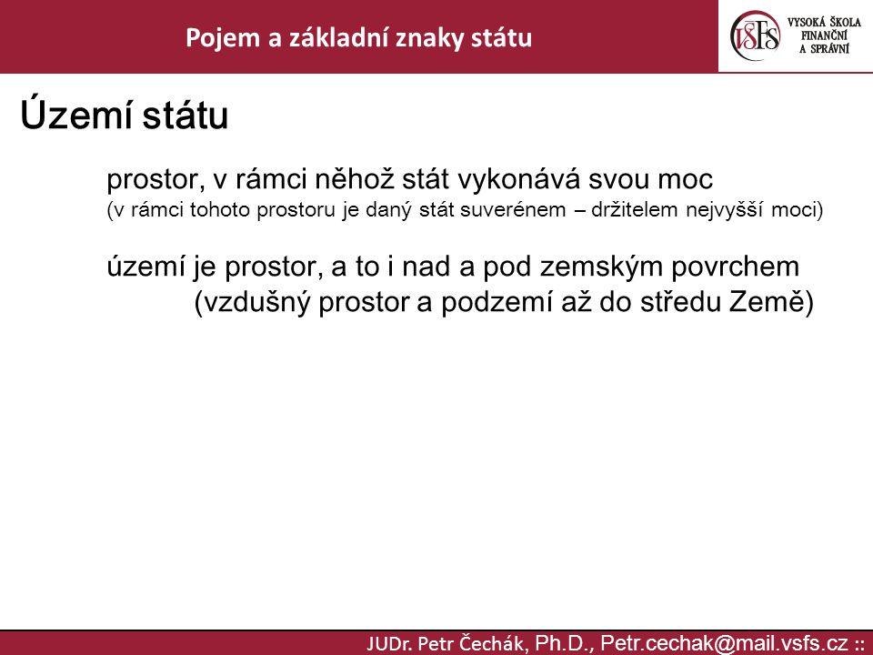 JUDr. Petr Čechák, Ph.D., Petr.cechak@mail.vsfs.cz :: Pojem a základní znaky státu Území státu prostor, v rámci něhož stát vykonává svou moc (v rámci