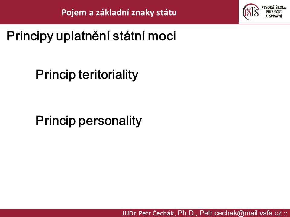 JUDr. Petr Čechák, Ph.D., Petr.cechak@mail.vsfs.cz :: Pojem a základní znaky státu Principy uplatnění státní moci Princip teritoriality Princip person