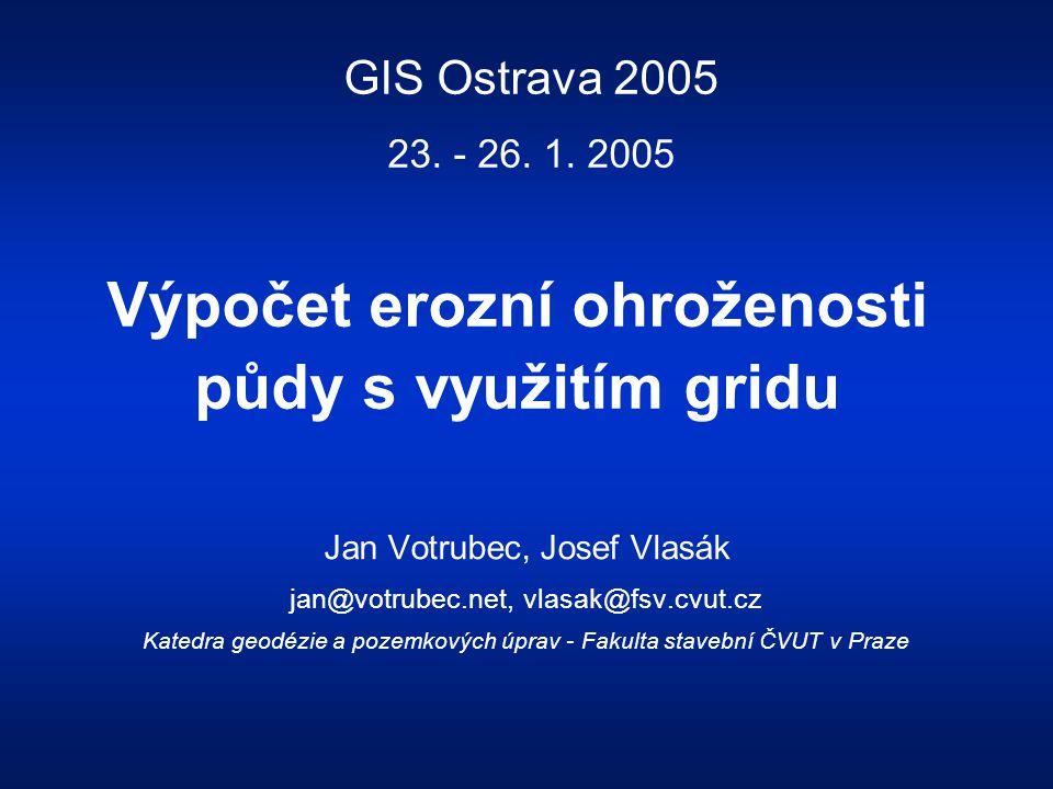Výpočet erozní ohroženosti půdy s využitím gridu Jan Votrubec, Josef Vlasák jan@votrubec.net, vlasak@fsv.cvut.cz Katedra geodézie a pozemkových úprav