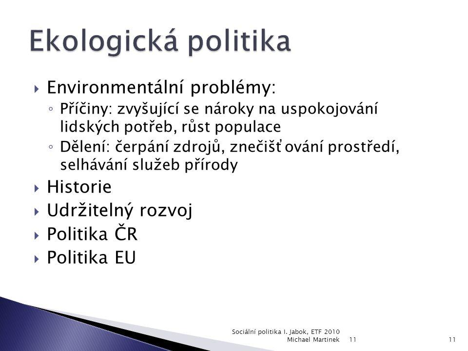  Environmentální problémy: ◦ Příčiny: zvyšující se nároky na uspokojování lidských potřeb, růst populace ◦ Dělení: čerpání zdrojů, znečišťování prostředí, selhávání služeb přírody  Historie  Udržitelný rozvoj  Politika ČR  Politika EU 11 Sociální politika I.