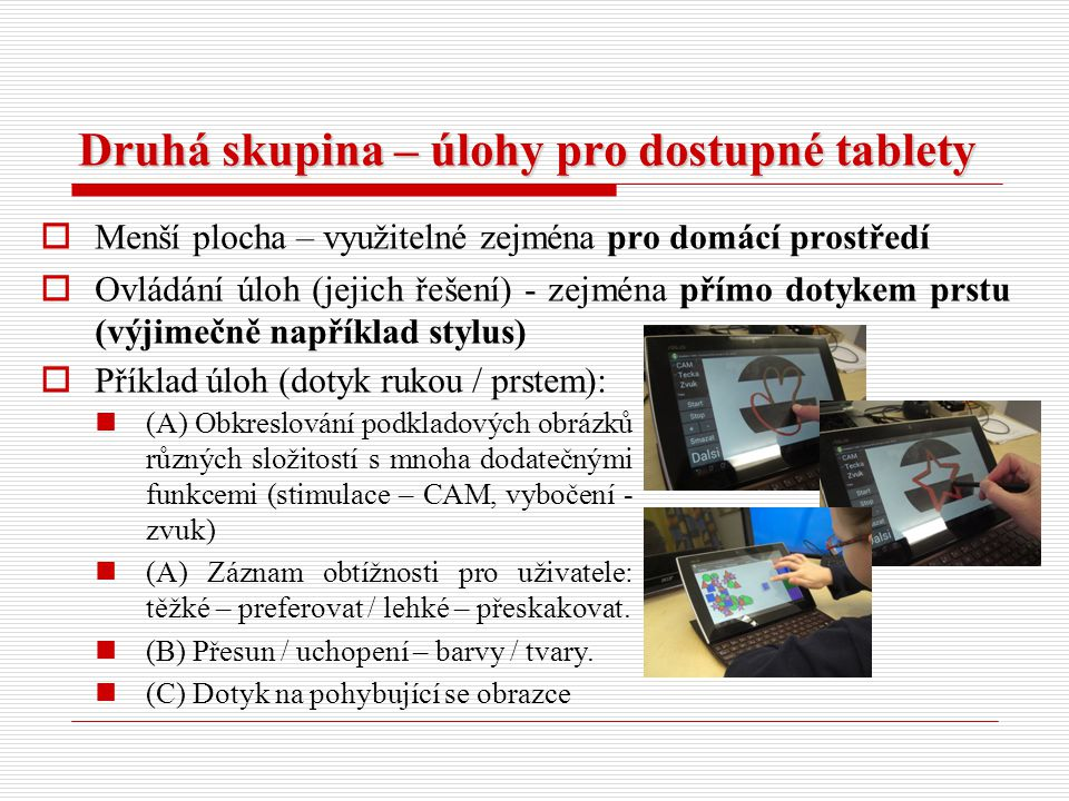 Druhá skupina – úlohy pro dostupné tablety  Menší plocha – využitelné zejména pro domácí prostředí  Ovládání úloh (jejich řešení) - zejména přímo do