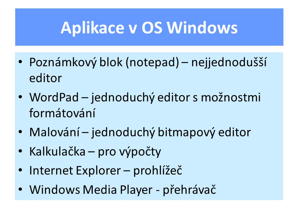 Poznámkový blok (notepad) – nejjednodušší editor WordPad – jednoduchý editor s možnostmi formátování Malování – jednoduchý bitmapový editor Kalkulačka – pro výpočty Internet Explorer – prohlížeč Windows Media Player - přehrávač Aplikace v OS Windows