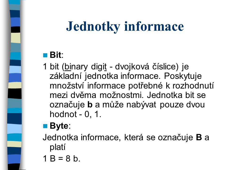 Jednotky informace Bit: 1 bit (binary digit - dvojková číslice) je základní jednotka informace. Poskytuje množství informace potřebné k rozhodnutí mez