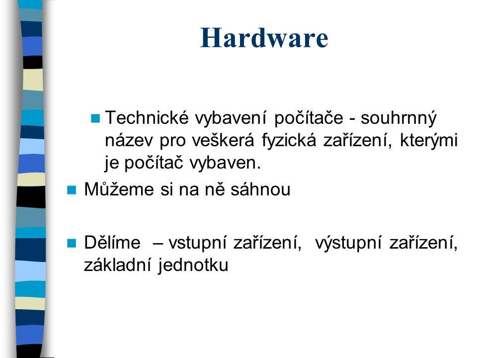 Hardware Technické vybavení počítače - souhrnný název pro veškerá fyzická zařízení, kterými je počítač vybaven. Můžeme si na ně sáhnou Dělíme – vstupn
