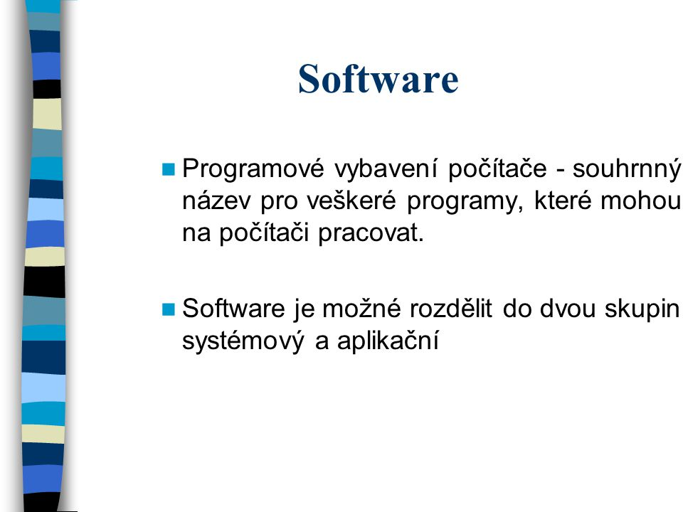 Software Programové vybavení počítače - souhrnný název pro veškeré programy, které mohou na počítači pracovat. Software je možné rozdělit do dvou skup