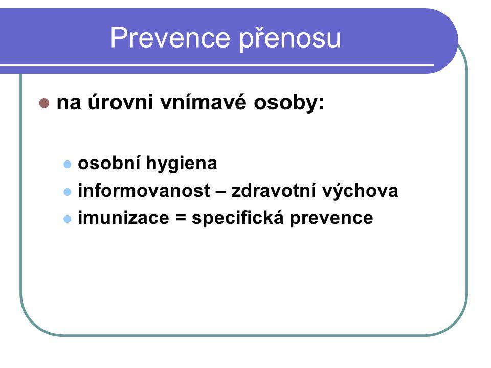 Prevence přenosu na úrovni vnímavé osoby: osobní hygiena informovanost – zdravotní výchova imunizace = specifická prevence