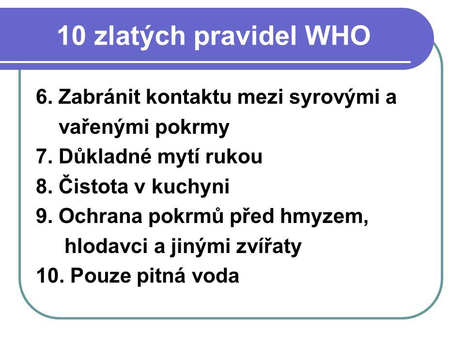 10 zlatých pravidel WHO 6. Zabránit kontaktu mezi syrovými a vařenými pokrmy 7. Důkladné mytí rukou 8. Čistota v kuchyni 9. Ochrana pokrmů před hmyzem