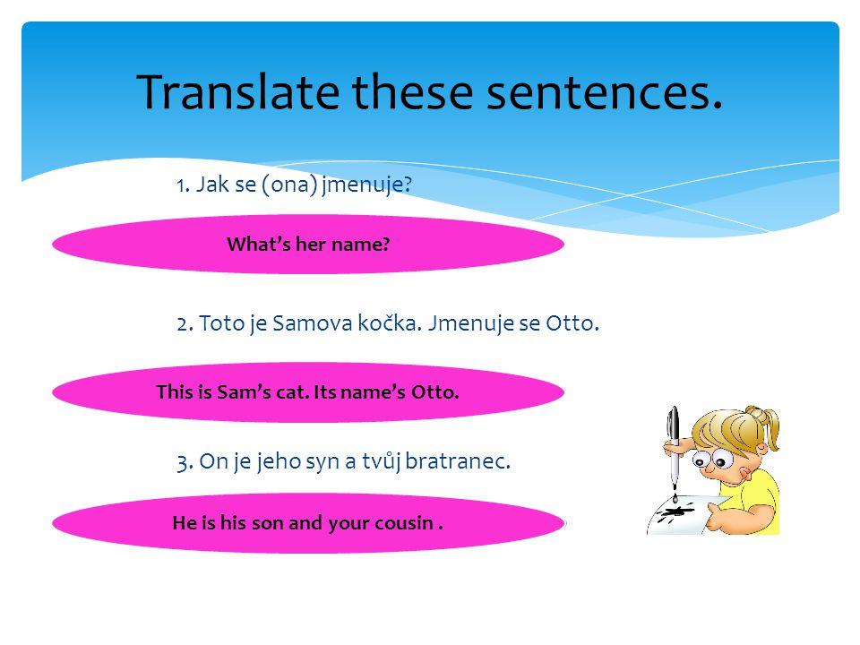 1. Jak se (ona) jmenuje? 2. Toto je Samova kočka. Jmenuje se Otto. 3. On je jeho syn a tvůj bratranec. Translate these sentences. What's her name? Thi
