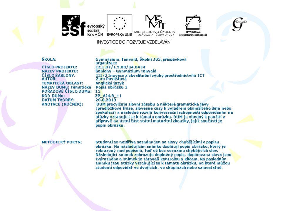 ŠKOLA: Gymnázium, Tanvald, Školní 305, příspěvková organizace ČÍSLO PROJEKTU: CZ.1.07/1.5.00/34.0434 NÁZEV PROJEKTU: Šablony – Gymnázium Tanvald ČÍSLO ŠABLONY: III/2 Inovace a zkvalitnění výuky prostřednictvím ICT AUTOR: Zora Pavlištová TEMATICKÁ OBLAST: Anglický jazyk NÁZEV DUMu: Tématické Popis obrázku 1 POŘADOVÉ ČÍSLO DUMu: 11 KÓD DUMu: ZP_AJ4.R_11 DATUM TVORBY: 20.8.2013 ANOTACE (ROČNÍK): DUM procvičuje slovní zásobu a některé gramatické jevy (předložkové fráze, slovesné časy k vyjádření okamžitého děje nebo (předložkové fráze, slovesné časy k vyjádření okamžitého děje nebo spekulací) a následně rozvíjí konverzační schopnosti odpovídáním na spekulací) a následně rozvíjí konverzační schopnosti odpovídáním na otázky vztahující se k tématu obrázku.