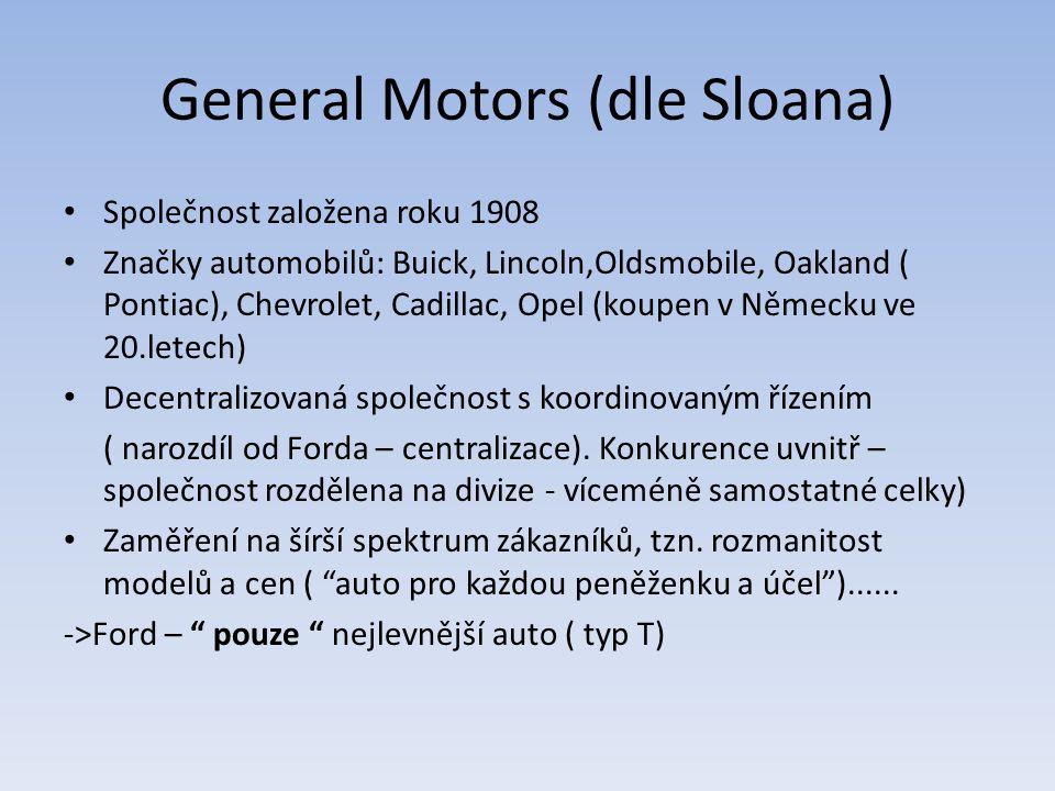 General Motors (dle Sloana) Společnost založena roku 1908 Značky automobilů: Buick, Lincoln,Oldsmobile, Oakland ( Pontiac), Chevrolet, Cadillac, Opel (koupen v Německu ve 20.letech) Decentralizovaná společnost s koordinovaným řízením ( narozdíl od Forda – centralizace).