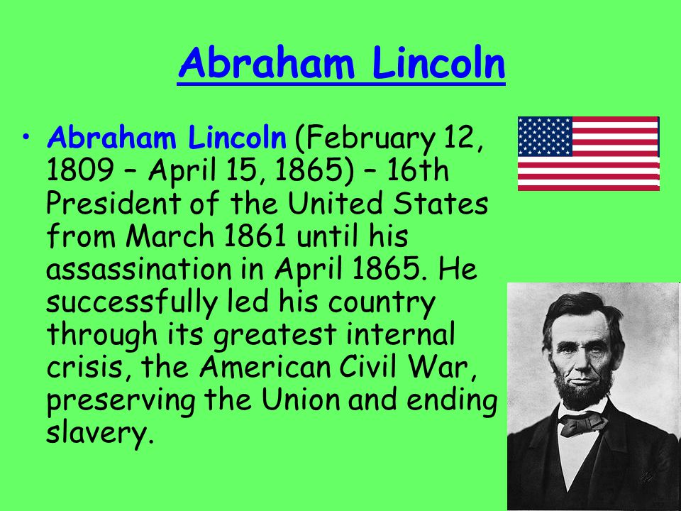 Abraham Lincoln Abraham Lincoln (February 12, 1809 – April 15, 1865) – 16th President of the United States from March 1861 until his assassination in