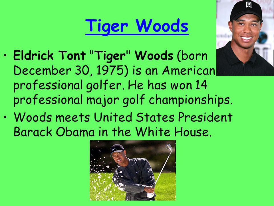 Tiger Woods Eldrick Tont Tiger Woods (born December 30, 1975) is an American professional golfer.
