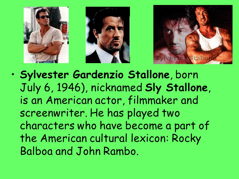 Sylvester Gardenzio Stallone, born July 6, 1946), nicknamed Sly Stallone, is an American actor, filmmaker and screenwriter. He has played two characte