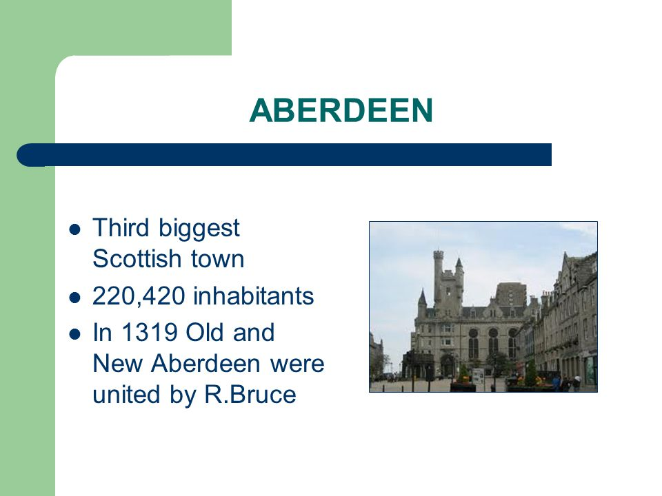 ABERDEEN Third biggest Scottish town 220,420 inhabitants In 1319 Old and New Aberdeen were united by R.Bruce