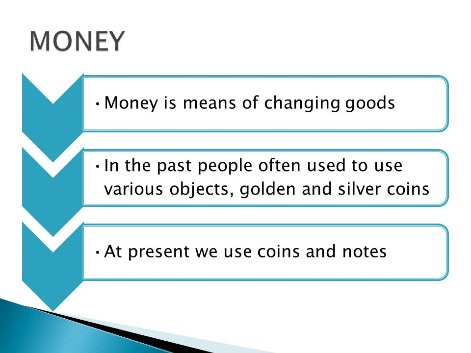 Money is means of changing goods In the past people often used to use various objects, golden and silver coins At present we use coins and notes
