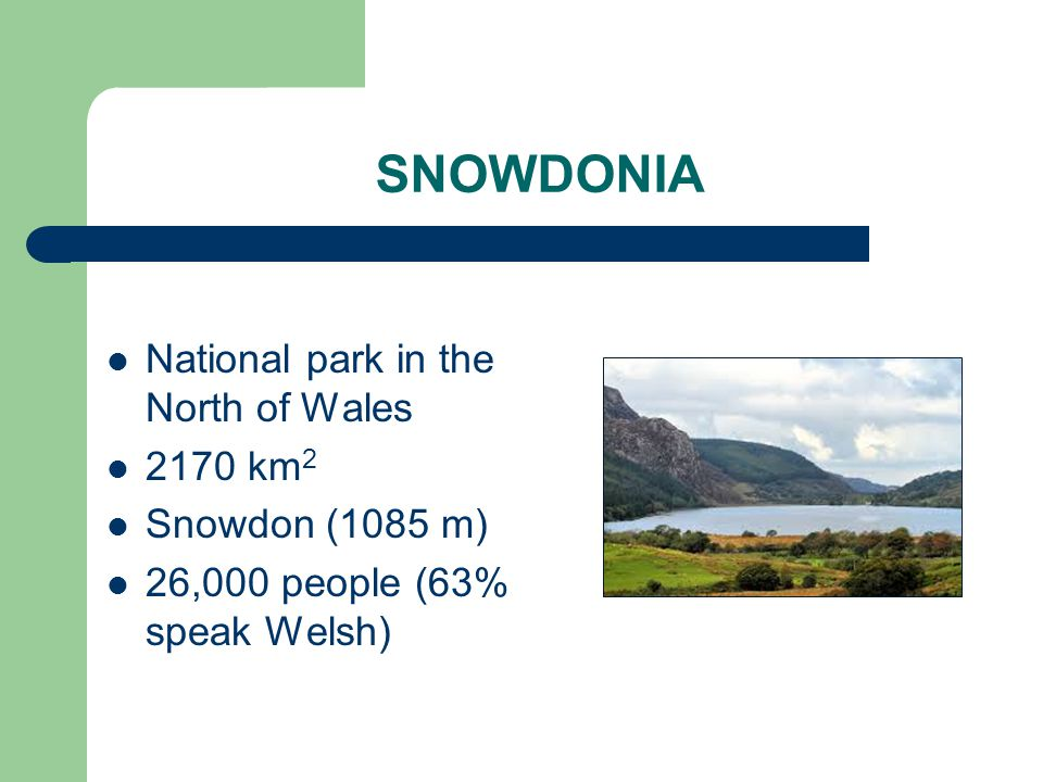 SNOWDONIA National park in the North of Wales 2170 km 2 Snowdon (1085 m) 26,000 people (63% speak Welsh)