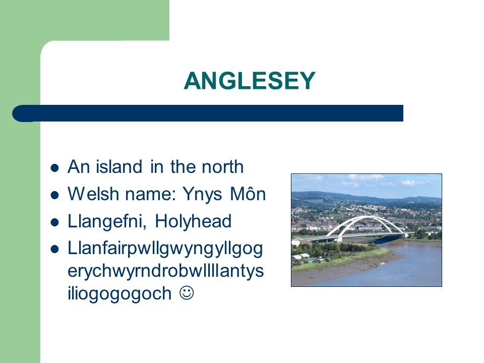 ANGLESEY An island in the north Welsh name: Ynys Môn Llangefni, Holyhead Llanfairpwllgwyngyllgog erychwyrndrobwllllantys iliogogogoch