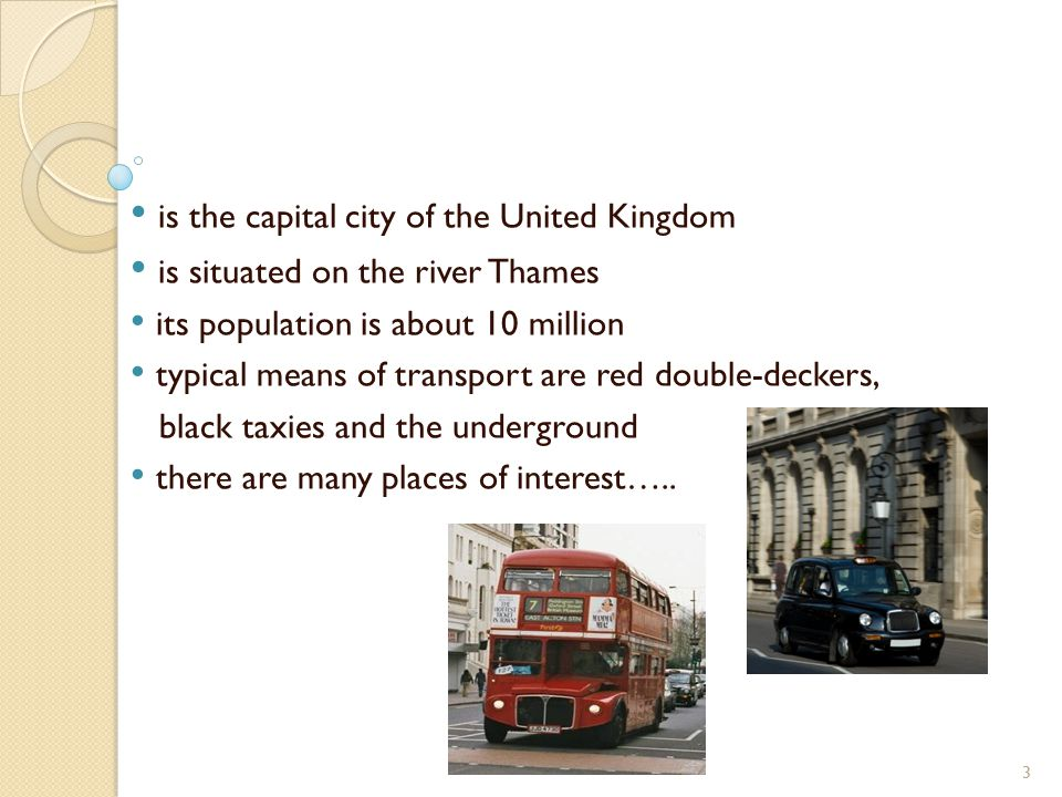 is the capital city of the United Kingdom is situated on the river Thames its population is about 10 million typical means of transport are red double-deckers, black taxies and the underground there are many places of interest…..