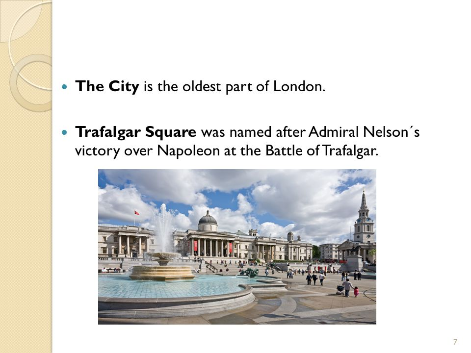 The City is the oldest part of London. Trafalgar Square was named after Admiral Nelson´s victory over Napoleon at the Battle of Trafalgar. 7