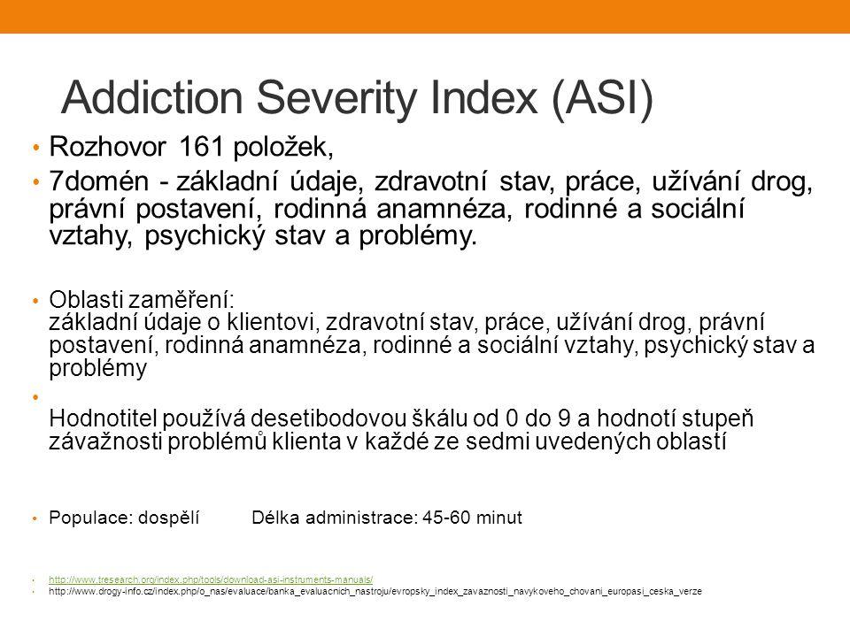 Addiction Severity Index (ASI) Rozhovor 161 položek, 7domén - základní údaje, zdravotní stav, práce, užívání drog, právní postavení, rodinná anamnéza, rodinné a sociální vztahy, psychický stav a problémy.
