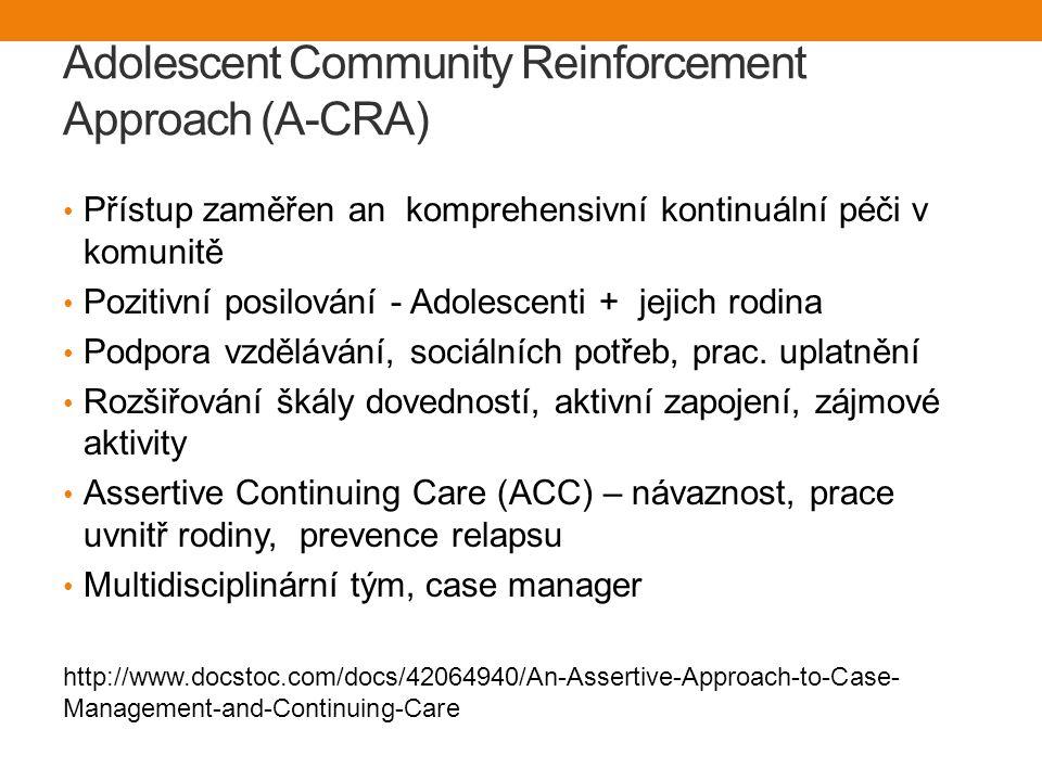 Adolescent Community Reinforcement Approach (A-CRA) Přístup zaměřen an komprehensivní kontinuální péči v komunitě Pozitivní posilování - Adolescenti + jejich rodina Podpora vzdělávání, sociálních potřeb, prac.