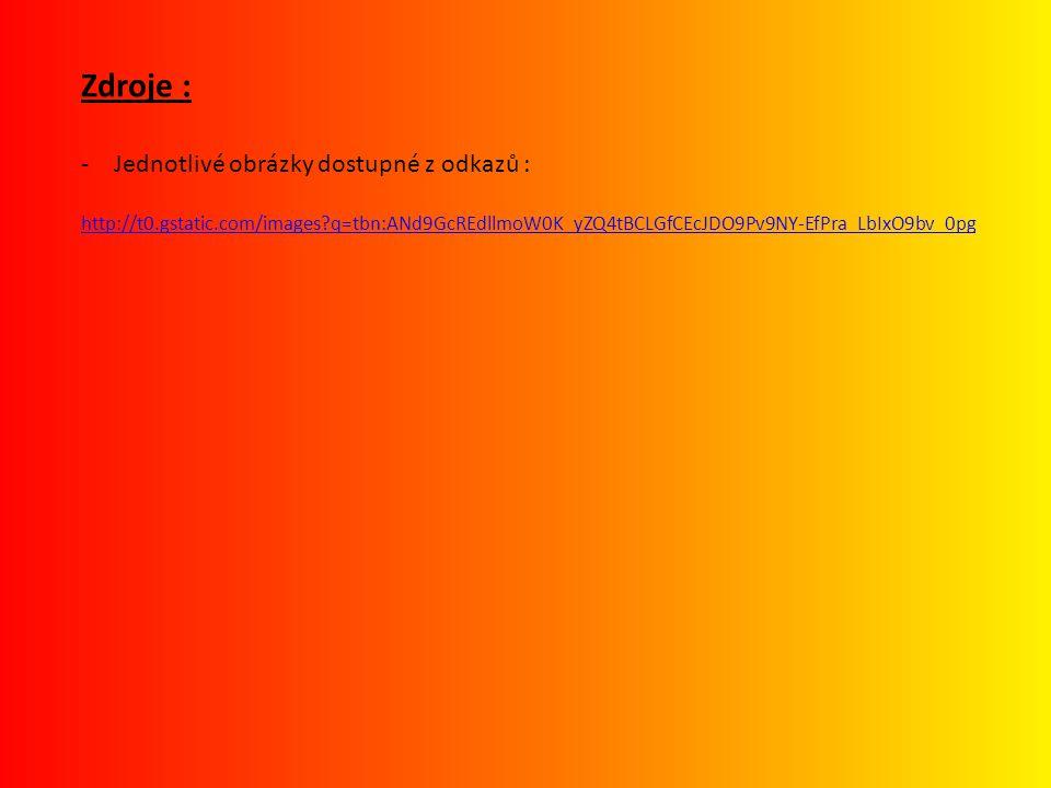 Zdroje : -Jednotlivé obrázky dostupné z odkazů : http://t0.gstatic.com/images?q=tbn:ANd9GcREdllmoW0K_yZQ4tBCLGfCEcJDO9Pv9NY-EfPra_LbIxO9bv_0pg