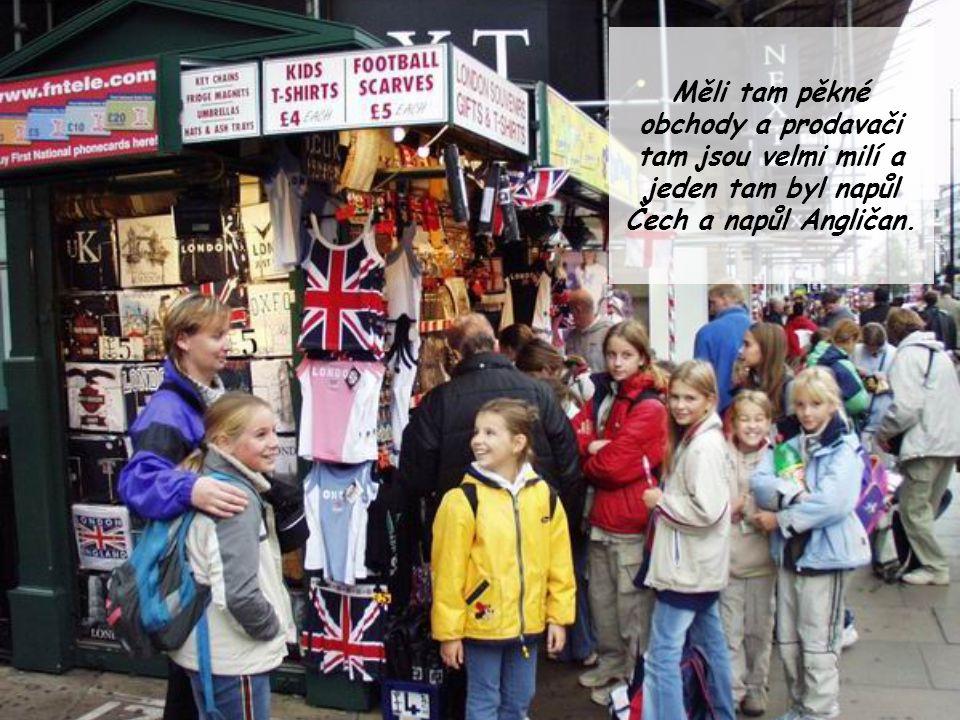 Měli tam pěkné obchody a prodavači tam jsou velmi milí a jeden tam byl napůl Čech a napůl Angličan.