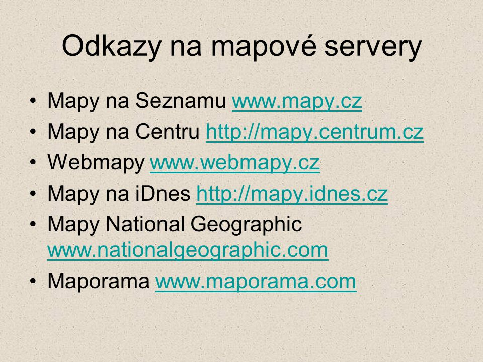 Odkazy na mapové servery Mapy na Seznamu www.mapy.czwww.mapy.cz Mapy na Centru http://mapy.centrum.czhttp://mapy.centrum.cz Webmapy www.webmapy.czwww.webmapy.cz Mapy na iDnes http://mapy.idnes.czhttp://mapy.idnes.cz Mapy National Geographic www.nationalgeographic.com www.nationalgeographic.com Maporama www.maporama.comwww.maporama.com