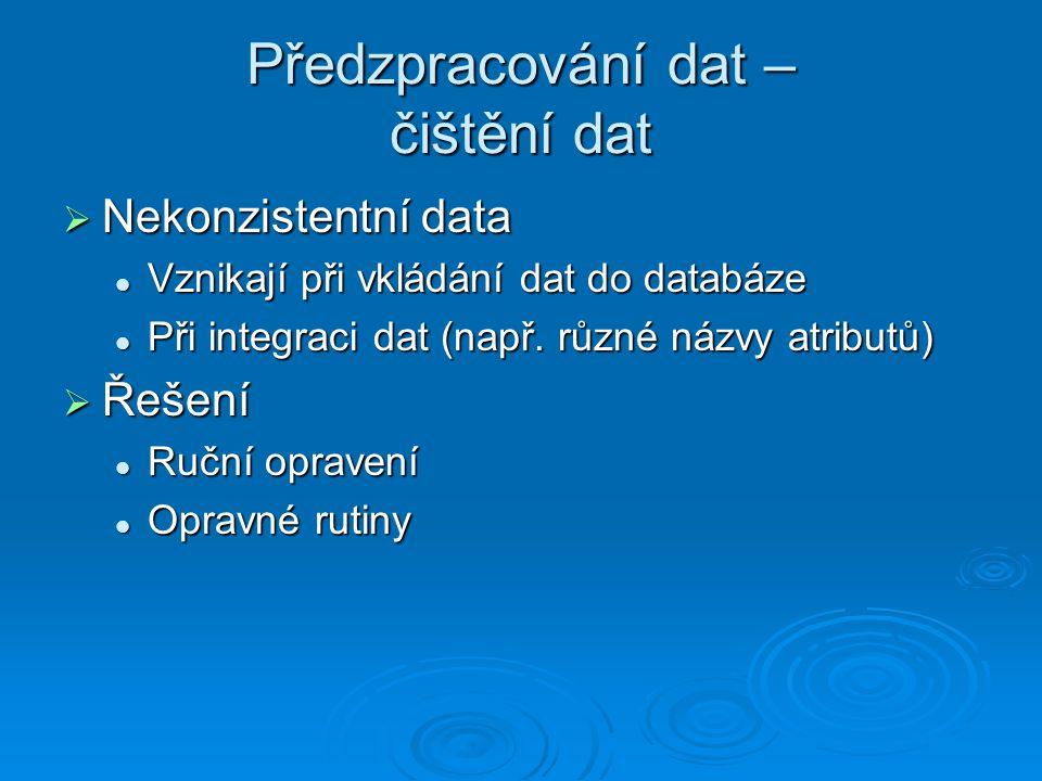 Předzpracování dat – čištění dat  Nekonzistentní data Vznikají při vkládání dat do databáze Vznikají při vkládání dat do databáze Při integraci dat (např.