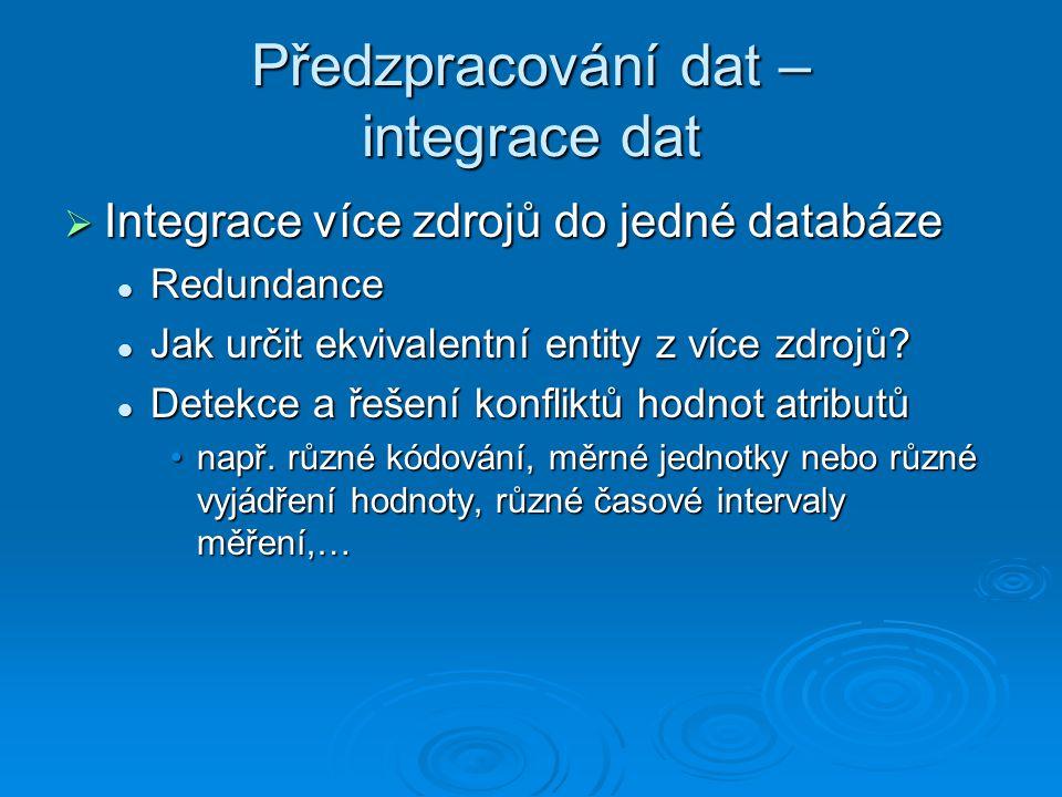 Předzpracování dat – integrace dat  Integrace více zdrojů do jedné databáze Redundance Redundance Jak určit ekvivalentní entity z více zdrojů.
