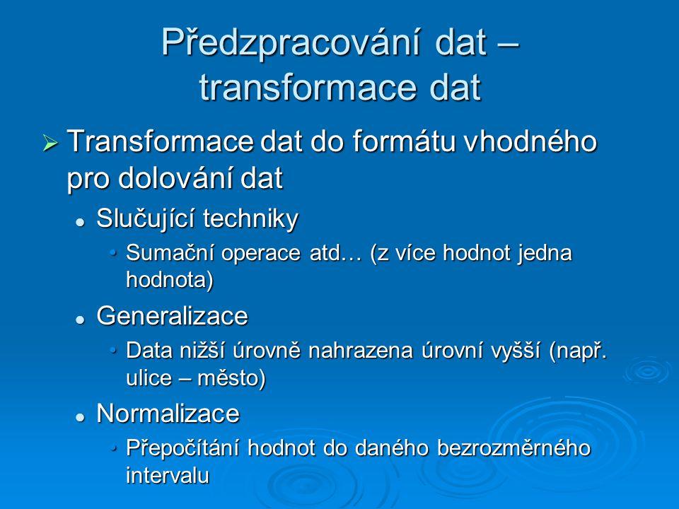 Předzpracování dat – transformace dat  Transformace dat do formátu vhodného pro dolování dat Slučující techniky Slučující techniky Sumační operace atd… (z více hodnot jedna hodnota)Sumační operace atd… (z více hodnot jedna hodnota) Generalizace Generalizace Data nižší úrovně nahrazena úrovní vyšší (např.