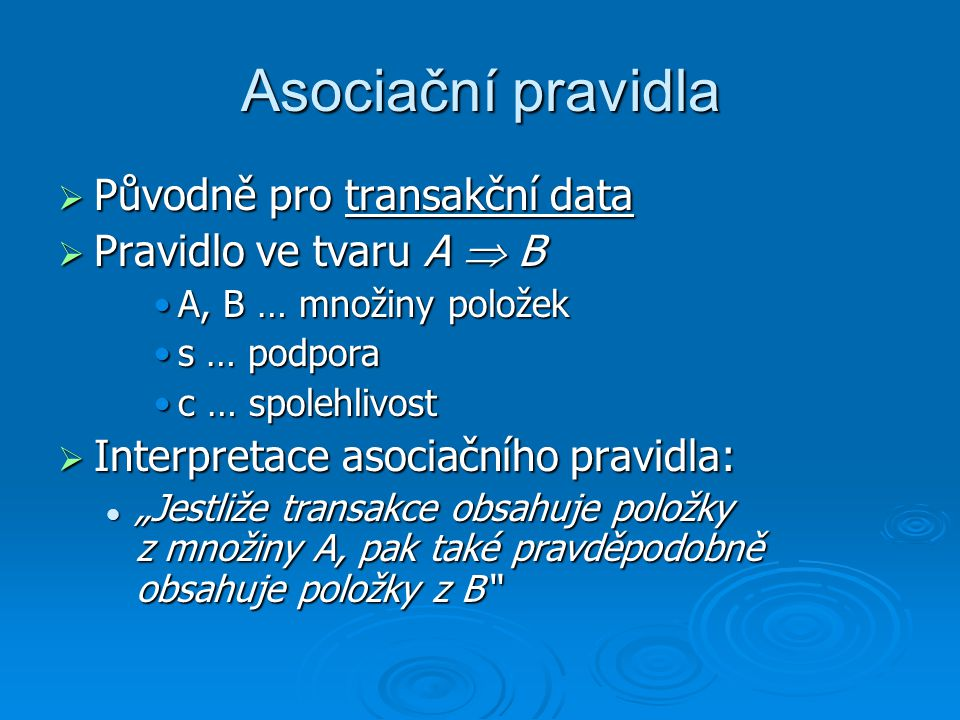 """Asociační pravidla  Původně pro transakční data  Pravidlo ve tvaru A  B A, B … množiny položekA, B … množiny položek s … podporas … podpora c … spolehlivostc … spolehlivost  Interpretace asociačního pravidla: """"Jestliže transakce obsahuje položky z množiny A, pak také pravděpodobně obsahuje položky z B """"Jestliže transakce obsahuje položky z množiny A, pak také pravděpodobně obsahuje položky z B"""
