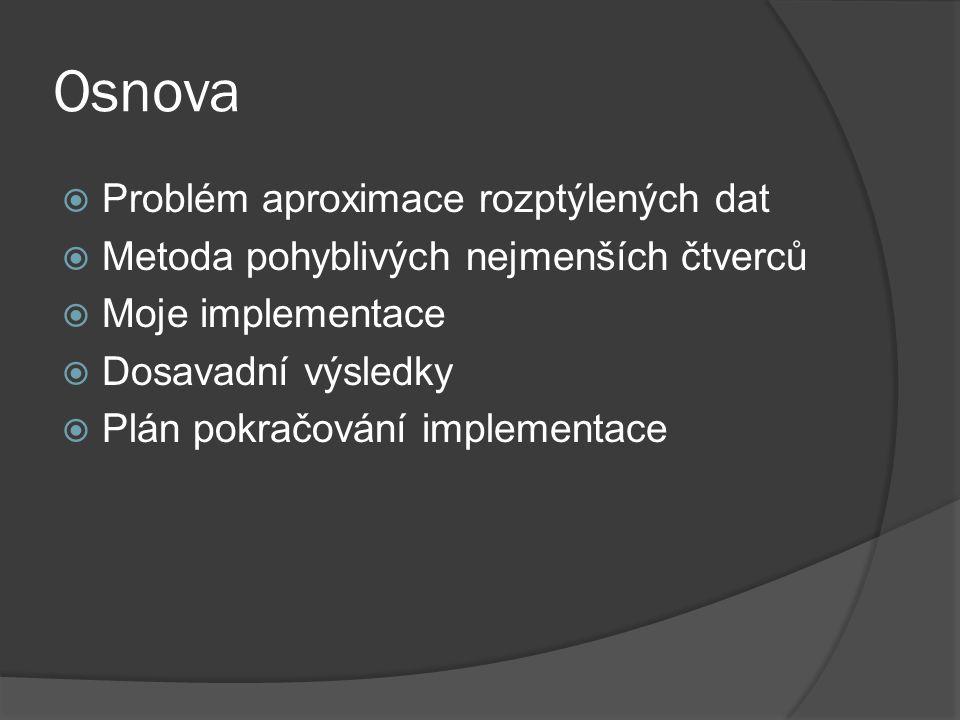 Osnova  Problém aproximace rozptýlených dat  Metoda pohyblivých nejmenších čtverců  Moje implementace  Dosavadní výsledky  Plán pokračování imple