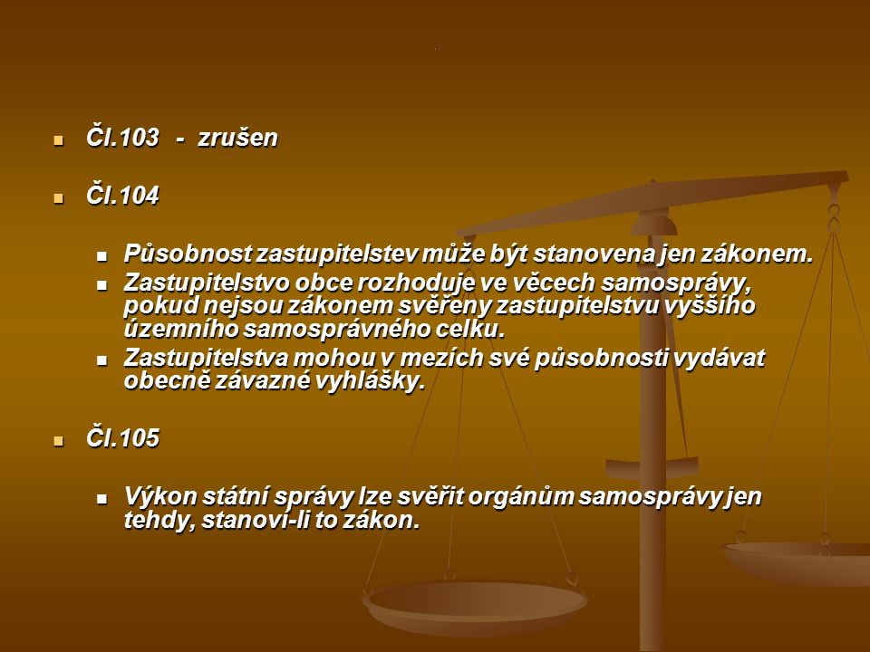 . Čl.103 - zrušen Čl.103 - zrušen Čl.104 Čl.104 Působnost zastupitelstev může být stanovena jen zákonem. Působnost zastupitelstev může být stanovena j