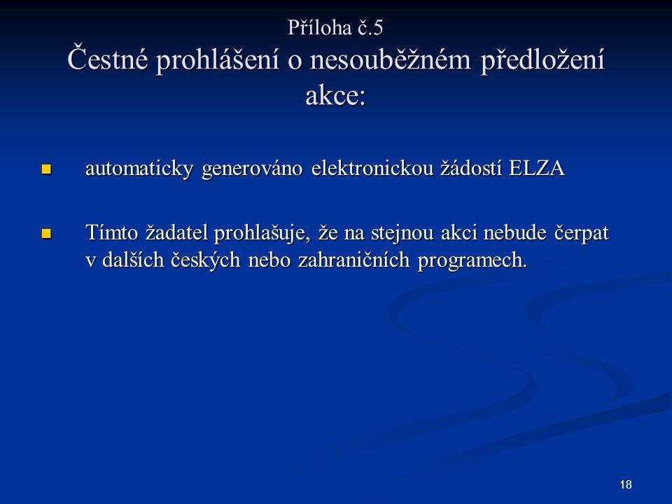 18 Příloha č.5 Čestné prohlášení o nesouběžném předložení akce: automaticky generováno elektronickou žádostí ELZA automaticky generováno elektronickou žádostí ELZA Tímto žadatel prohlašuje, že na stejnou akci nebude čerpat v dalších českých nebo zahraničních programech.