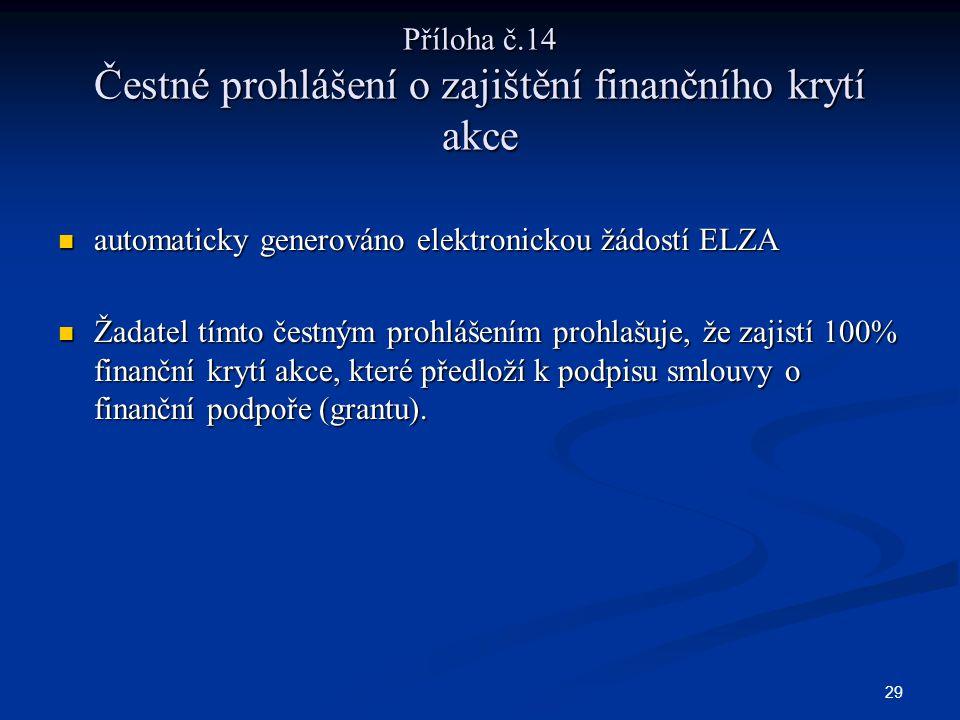 29 Příloha č.14 Čestné prohlášení o zajištění finančního krytí akce automaticky generováno elektronickou žádostí ELZA automaticky generováno elektronickou žádostí ELZA Žadatel tímto čestným prohlášením prohlašuje, že zajistí 100% finanční krytí akce, které předloží k podpisu smlouvy o finanční podpoře (grantu).