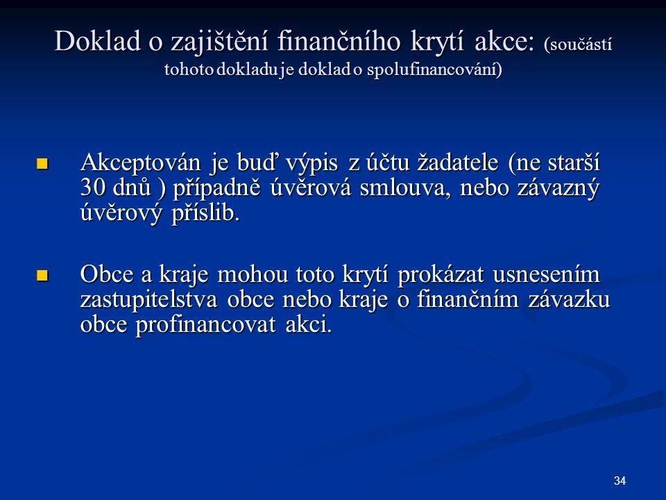 34 Doklad o zajištění finančního krytí akce: (součástí tohoto dokladu je doklad o spolufinancování) Akceptován je buď výpis z účtu žadatele (ne starší 30 dnů ) případně úvěrová smlouva, nebo závazný úvěrový příslib.