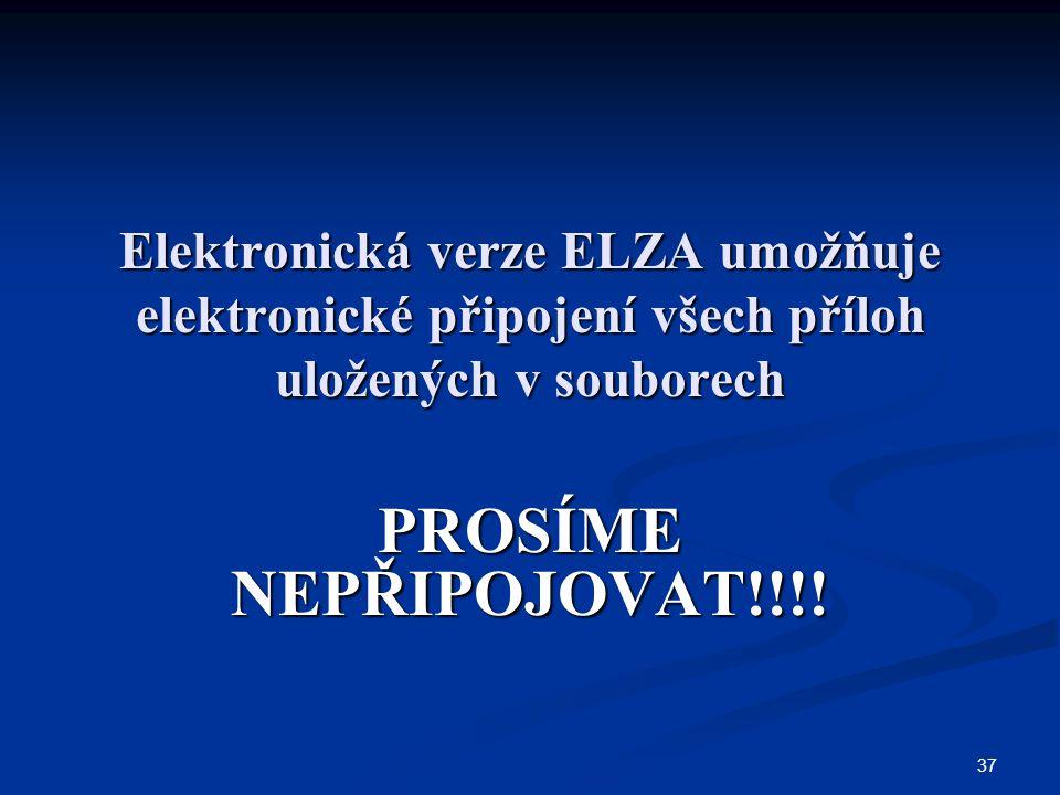 37 Elektronická verze ELZA umožňuje elektronické připojení všech příloh uložených v souborech PROSÍME NEPŘIPOJOVAT!!!!