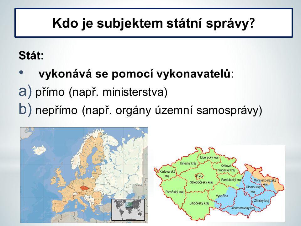 Stát: vykonává se pomocí vykonavatelů: a) přímo (např. ministerstva) b) nepřímo (např. orgány územní samosprávy) Kdo je subjektem státní správy ?