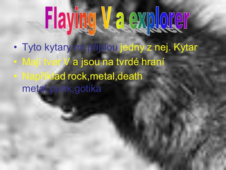 Tyto kytary mi přijdou jedny z nej. Kytar Mají tvar V a jsou na tvrdé hraní Například rock,metal,death metal,punk,gotika