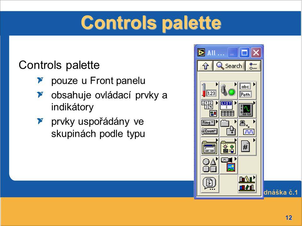12 Controls palette pouze u Front panelu obsahuje ovládací prvky a indikátory prvky uspořádány ve skupinách podle typu Přednáška č.1