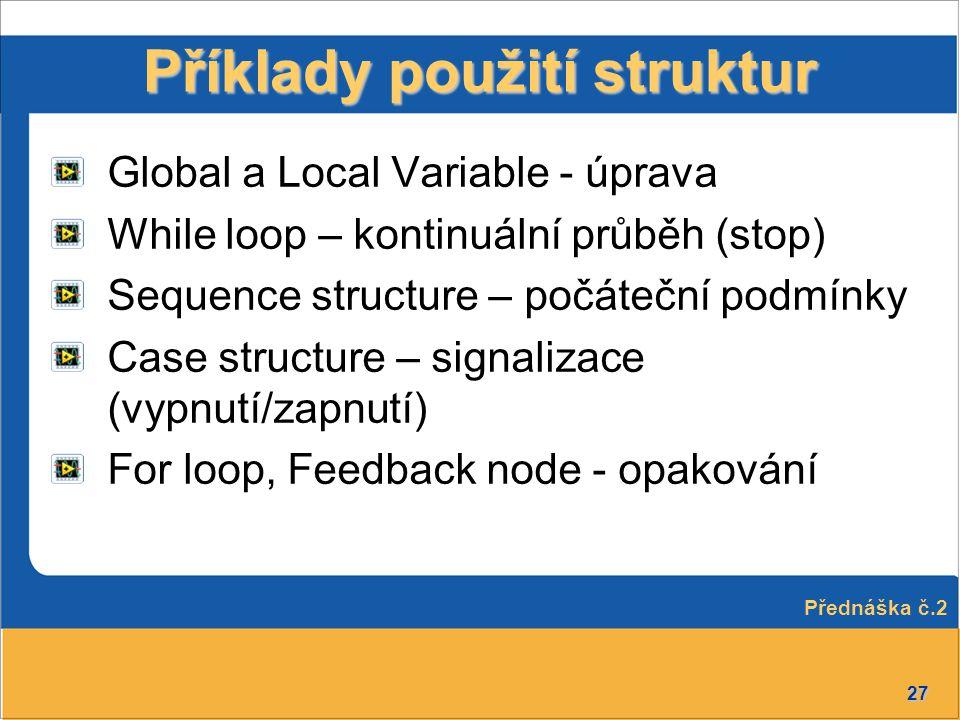 27 Příklady použití struktur Global a Local Variable - úprava While loop – kontinuální průběh (stop) Sequence structure – počáteční podmínky Case stru