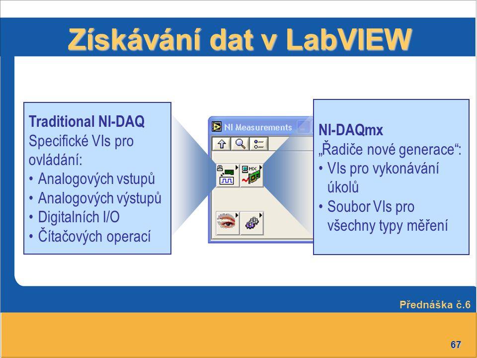 67 Získávání dat v LabVIEW Traditional NI-DAQ Specifické VIs pro ovládání: Analogových vstupů Analogových výstupů Digitalních I/O Čítačových operací N